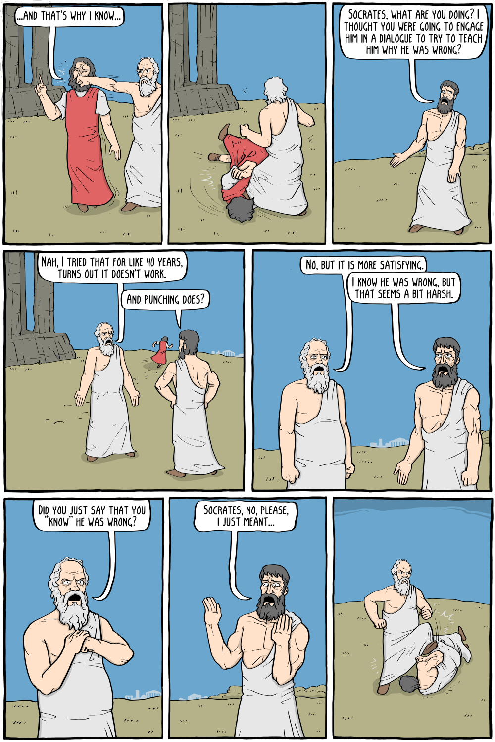 """Protagoras: """"...and that's why I know..."""" Description: Socrates interrupts him by punching him, then continues to kick him on the ground.  Plato: """"Socrates, what are you doing? I thought you were going to engage him in a dialogue to try to teach him why he was wrong? """"  Socrates: """"Nah, I tried that for like 40 years, turns out it doesn't work."""" Plato: """"And punching does?""""  Socrates: """"No, but it is more satisfying."""" Plato: """"I know he was wrong, but that seems a bit harsh.""""  Socrates, narrowing his eyes: """"Did you just say that you """"know"""" he was wrong? """" Plato, backing off: """"Socrates, no, please, i just meant...""""  Description: Socrates is now kicking Plato on the ground."""