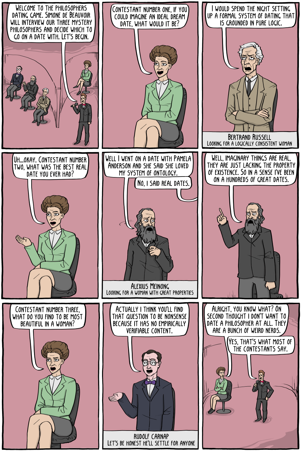 """Host: """"Welcome to the philosophers dating game. Simone de Beauvoir will interview our three mystery philosophers and decide which to go on a date with. Let's begin.""""  Simone de Beauvoir: """"Contestant number one, if you could imagine an ideal dream date, what would it be?""""  Bertrand Russell: """"I would spend the night setting up a formal system of dating that is grounded in pure logic. """"  Simone de Beauvoir: """"Uh...okay. Contestant number two, what was the best real date you ever had?""""  Alexius Meinong: """"Well I went on a date with Pamela Anderson and she said she loved my system of ontology.""""  Simone de Beauvoir: """"No, I said real dates.""""  Alexius Meinong: """"Well, imaginary things are real, they are just lacking the property of existence. So in a sense I've been on a hundreds of great dates.""""  Simone de Beauvoir: """"Contestant number three, what do you find to be most beautiful in a woman?""""  Rudolf Carnap: """"Actually i think you'll find that question to be nonsense because it has no empirically verifiable content.""""  Alexius Meinong: """"Alright, you know what? On second thought i don't want to date a philosopher at all. They are a bunch of weird nerds."""" Host: """"Yes, that's what most of the contestants say."""""""