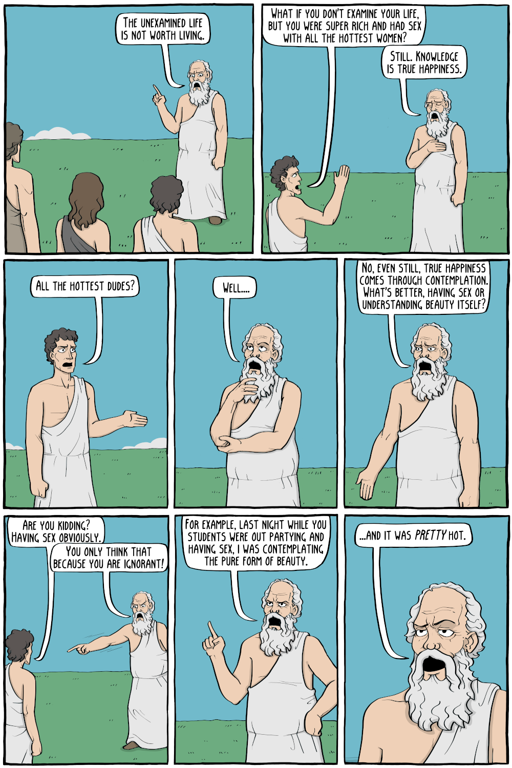 """Socrates: """"The unexamined life is not worth living. """"  Student: """"What if you don't examine your life, but you were super rich and had sex with all the hottest women?""""  Socrates: """"Still. Knowledge is true happiness.""""  Student: """"All the hottest dudes?""""  Socrates, considering: """"Well...."""" Socrates: """"No, even still, true happiness comes through contemplation. What's better, having sex or understanding beauty itself?""""  Student: """"Are you kidding? Having sex obviously.""""  Socrates: """"You only think that because you are ignorant!""""  Socrates: """"For example, last night while you students were out partying and having sex, i was contemplating the pure form of beauty.""""  Socrates: """"And it was PRETTY hot."""""""